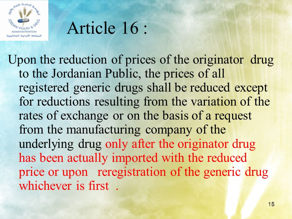 15 Article 16 : Upon the reduction of prices of the originator drug to the Jordanian Public, the prices of all registered generic drugs shall be reduc