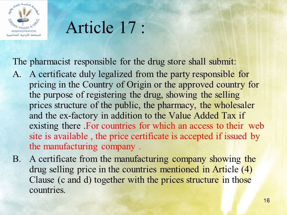 16 Article 17 : The pharmacist responsible for the drug store shall submit: A.A certificate duly legalized from the party responsible for pricing in t
