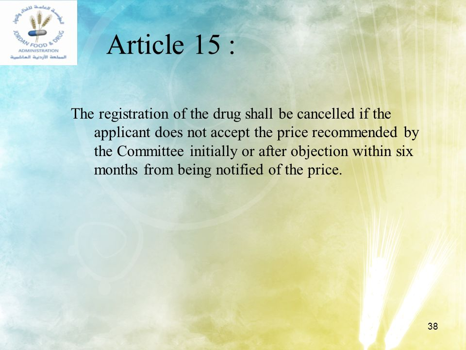 38 Article 15 : The registration of the drug shall be cancelled if the applicant does not accept the price recommended by the Committee initially or a