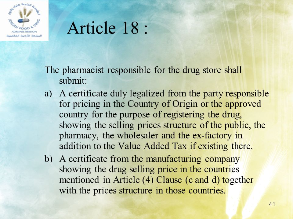 41 Article 18 : The pharmacist responsible for the drug store shall submit: a)A certificate duly legalized from the party responsible for pricing in t