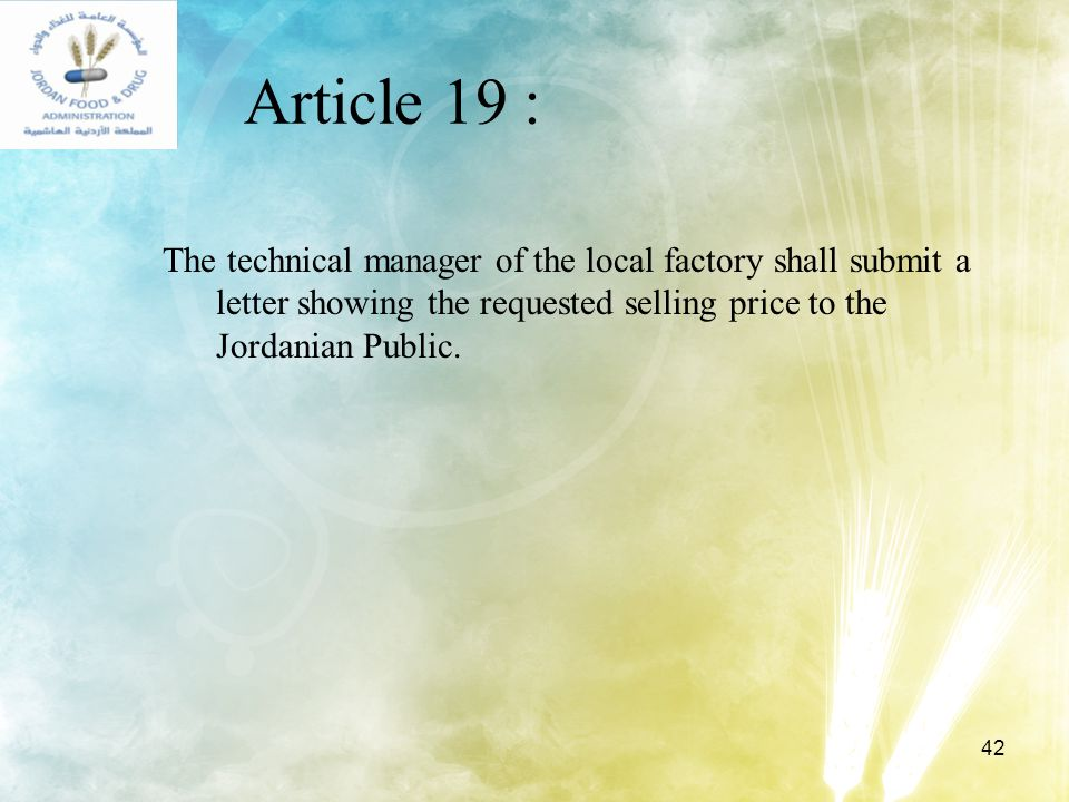 42 Article 19 : The technical manager of the local factory shall submit a letter showing the requested selling price to the Jordanian Public.