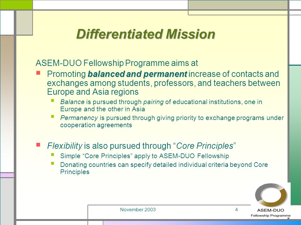November 20034 Differentiated Mission ASEM-DUO Fellowship Programme aims at balanced and permanent Promoting balanced and permanent increase of contacts and exchanges among students, professors, and teachers between Europe and Asia regions Balance is pursued through pairing of educational institutions, one in Europe and the other in Asia Permanency is pursued through giving priority to exchange programs under cooperation agreements Flexibility is also pursued through Core Principles Simple Core Principles apply to ASEM-DUO Fellowship Donating countries can specify detailed individual criteria beyond Core Principles
