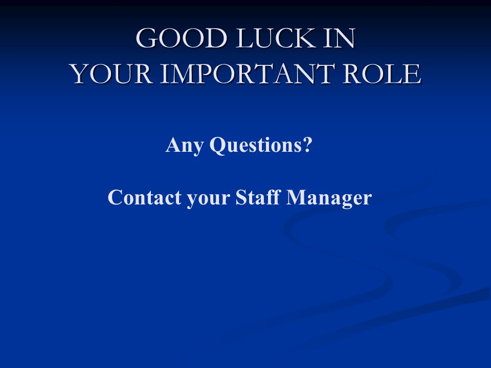 GOOD LUCK IN YOUR IMPORTANT ROLE Any Questions Contact your Staff Manager