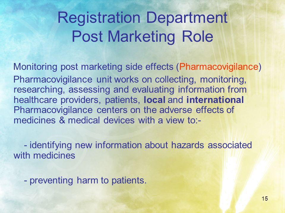 15 Registration Department Post Marketing Role Monitoring post marketing side effects (Pharmacovigilance) Pharmacovigilance unit works on collecting,