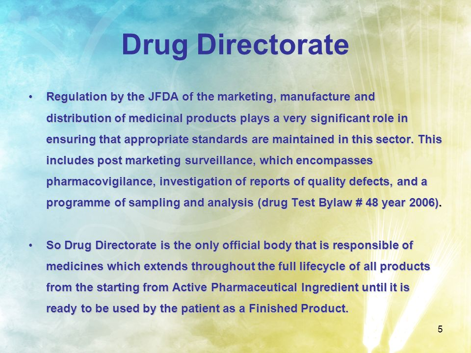 5 Drug Directorate Regulation by the JFDA of the marketing, manufacture and distribution of medicinal products plays a very significant role in ensuri