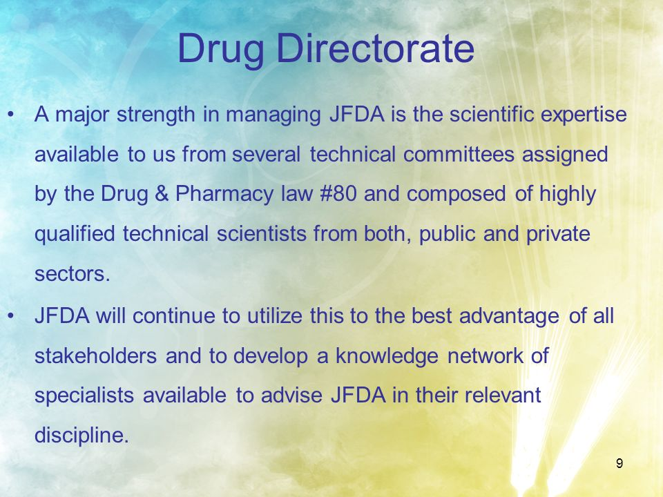 9 Drug Directorate A major strength in managing JFDA is the scientific expertise available to us from several technical committees assigned by the Dru