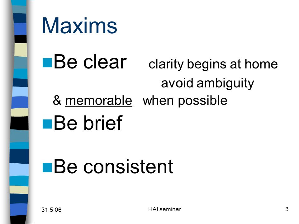 HAI seminar3 Maxims Be clear clarity begins at home avoid ambiguity & memorable when possible Be brief Be consistent
