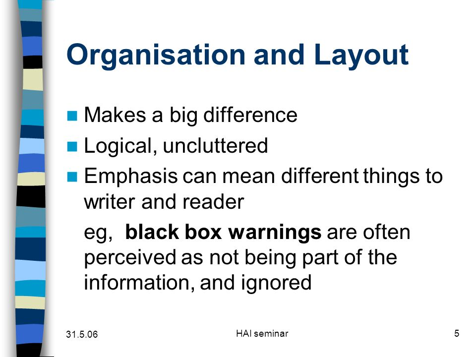 HAI seminar5 Organisation and Layout Makes a big difference Logical, uncluttered Emphasis can mean different things to writer and reader eg, black box warnings are often perceived as not being part of the information, and ignored