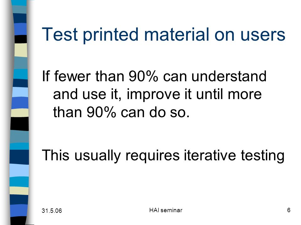 31.5.06 HAI seminar6 Test printed material on users If fewer than 90% can understand and use it, improve it until more than 90% can do so.