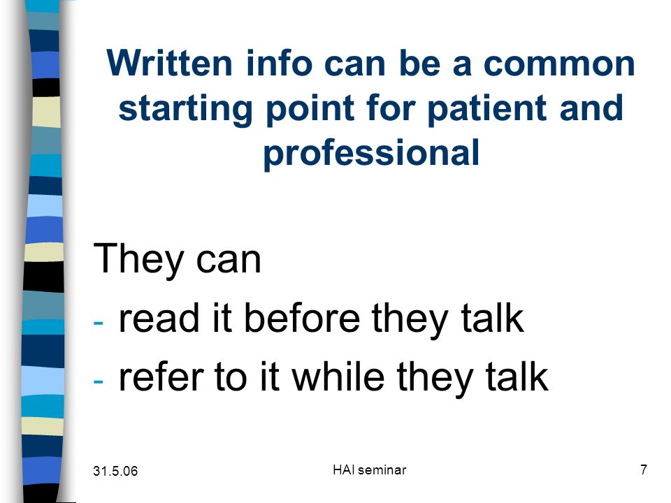 31.5.06 HAI seminar7 Written info can be a common starting point for patient and professional They can - read it before they talk - refer to it while they talk