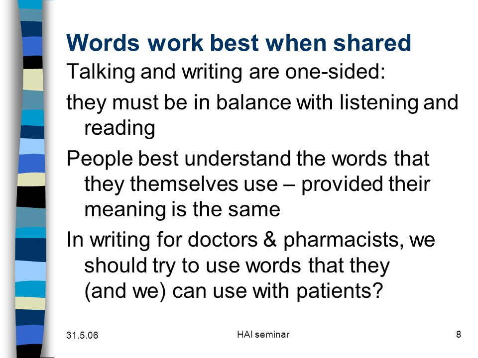 31.5.06 HAI seminar8 Words work best when shared Talking and writing are one-sided: they must be in balance with listening and reading People best understand the words that they themselves use – provided their meaning is the same In writing for doctors & pharmacists, we should try to use words that they (and we) can use with patients