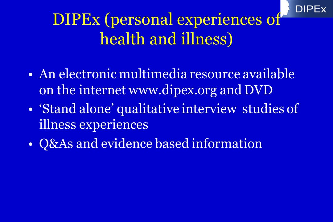 DIPEx (personal experiences of health and illness) An electronic multimedia resource available on the internet www.dipex.org and DVD Stand alone qualitative interview studies of illness experiences Q&As and evidence based information