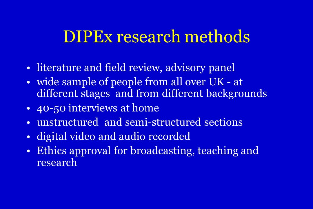 DIPEx research methods literature and field review, advisory panel wide sample of people from all over UK - at different stages and from different backgrounds 40-50 interviews at home unstructured and semi-structured sections digital video and audio recorded Ethics approval for broadcasting, teaching and research