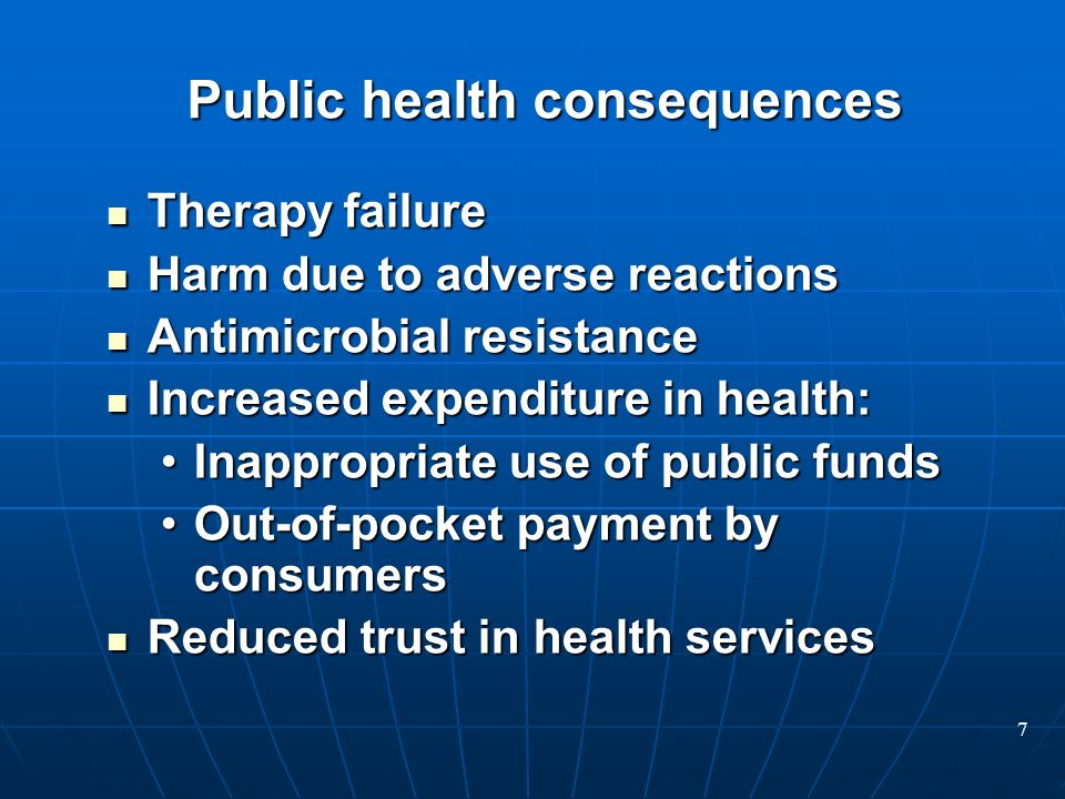 7 Public health consequences Therapy failure Therapy failure Harm due to adverse reactions Harm due to adverse reactions Antimicrobial resistance Antimicrobial resistance Increased expenditure in health: Increased expenditure in health: Inappropriate use of public fundsInappropriate use of public funds Out-of-pocket payment by consumersOut-of-pocket payment by consumers Reduced trust in health services Reduced trust in health services