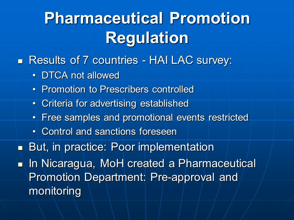 Pharmaceutical Promotion Regulation Results of 7 countries - HAI LAC survey: Results of 7 countries - HAI LAC survey: DTCA not allowedDTCA not allowed Promotion to Prescribers controlledPromotion to Prescribers controlled Criteria for advertising establishedCriteria for advertising established Free samples and promotional events restrictedFree samples and promotional events restricted Control and sanctions foreseenControl and sanctions foreseen But, in practice: Poor implementation But, in practice: Poor implementation In Nicaragua, MoH created a Pharmaceutical Promotion Department: Pre-approval and monitoring In Nicaragua, MoH created a Pharmaceutical Promotion Department: Pre-approval and monitoring