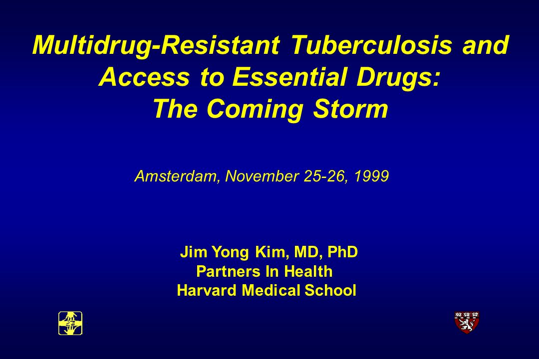 Multidrug-Resistant Tuberculosis and Access to Essential Drugs: The Coming Storm Amsterdam, November 25-26, 1999 Jim Yong Kim, MD, PhD Partners In Health Harvard Medical School