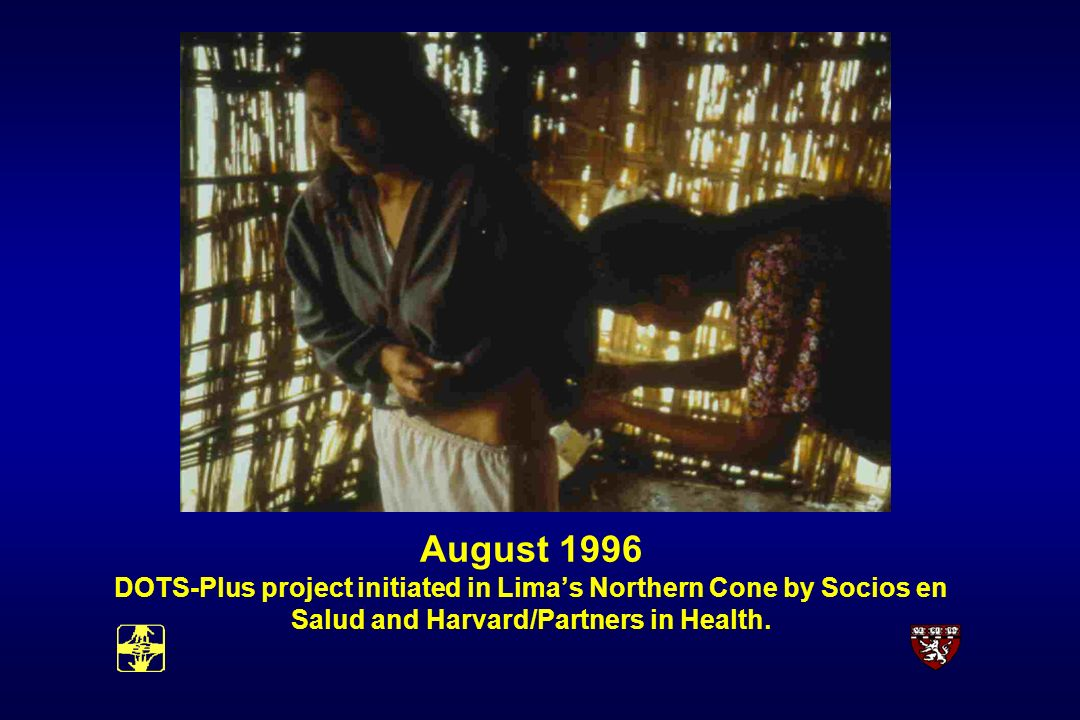 August 1996 DOTS-Plus project initiated in Limas Northern Cone by Socios en Salud and Harvard/Partners in Health.