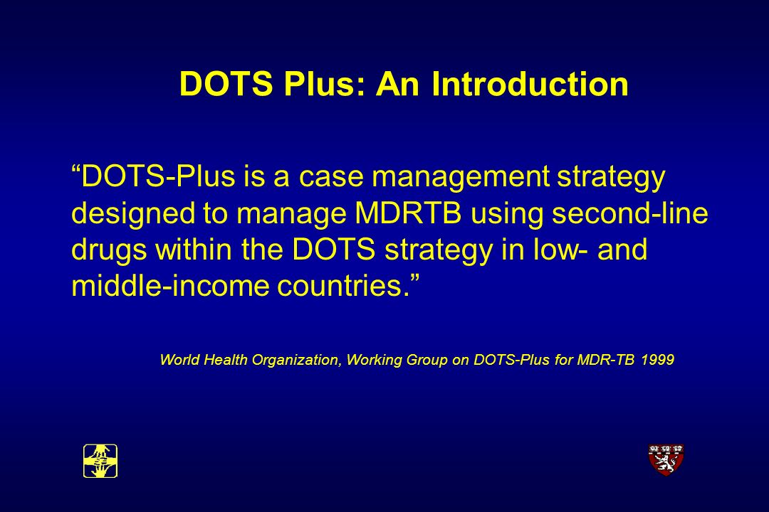 DOTS Plus: An Introduction DOTS-Plus is a case management strategy designed to manage MDRTB using second-line drugs within the DOTS strategy in low- and middle-income countries.
