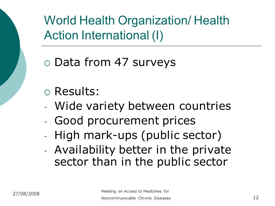 12 World Health Organization/ Health Action International (I) Data from 47 surveys Results: - Wide variety between countries - Good procurement prices