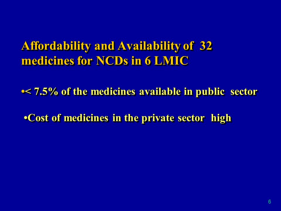 6 Affordability and Availability of 32 medicines for NCDs in 6 LMIC< 7.5% of the medicines available in public sector Cost of medicines in the private sector high Affordability and Availability of 32 medicines for NCDs in 6 LMIC< 7.5% of the medicines available in public sector Cost of medicines in the private sector high