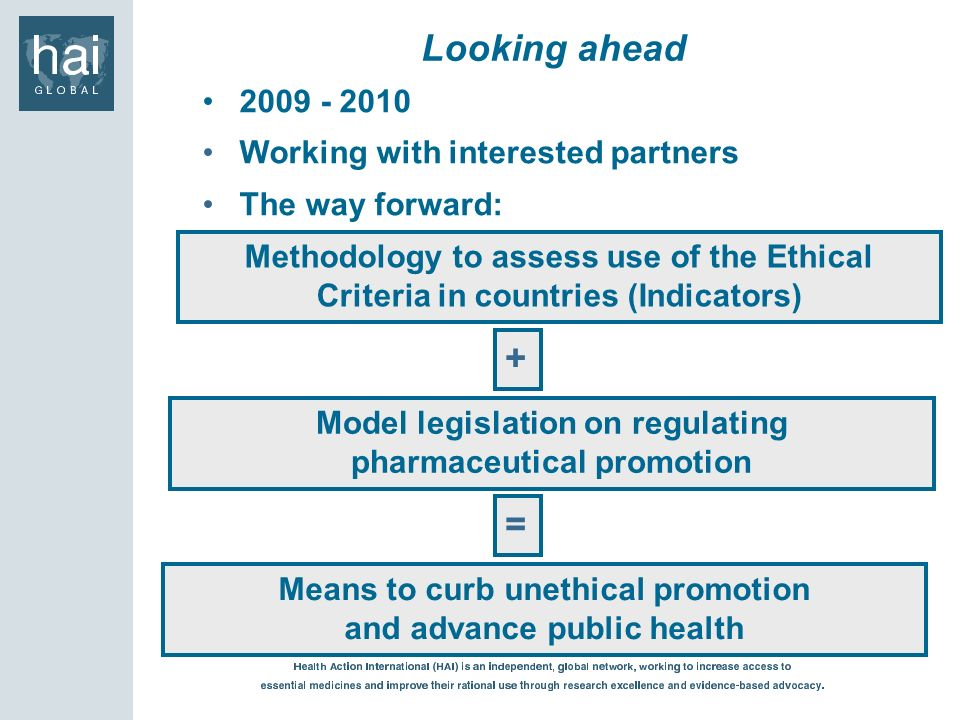 Working with interested partners The way forward: Looking ahead Methodology to assess use of the Ethical Criteria in countries (Indicators) + Model legislation on regulating pharmaceutical promotion = Means to curb unethical promotion and advance public health