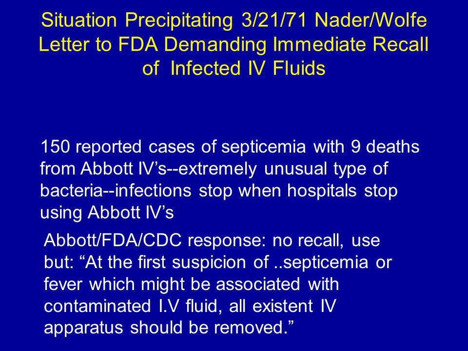 Situation Precipitating 3/21/71 Nader/Wolfe Letter to FDA Demanding Immediate Recall of Infected IV Fluids 150 reported cases of septicemia with 9 deaths from Abbott IVs--extremely unusual type of bacteria--infections stop when hospitals stop using Abbott IVs Abbott/FDA/CDC response: no recall, use but: At the first suspicion of..septicemia or fever which might be associated with contaminated I.V fluid, all existent IV apparatus should be removed.