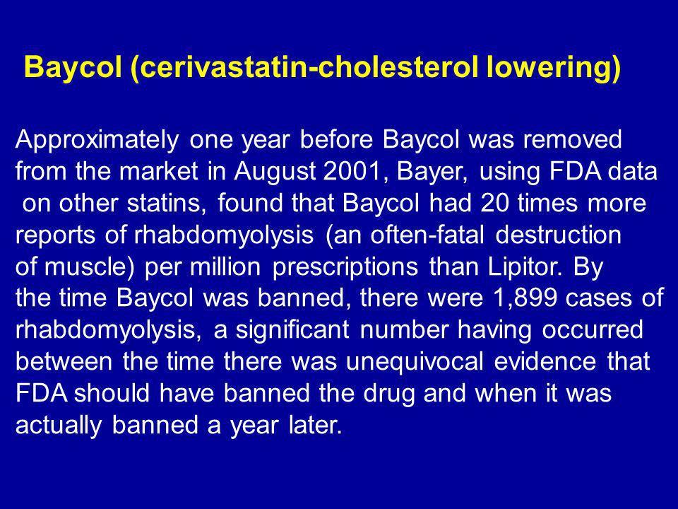 Baycol (cerivastatin-cholesterol lowering) Approximately one year before Baycol was removed from the market in August 2001, Bayer, using FDA data on other statins, found that Baycol had 20 times more reports of rhabdomyolysis (an often-fatal destruction of muscle) per million prescriptions than Lipitor.