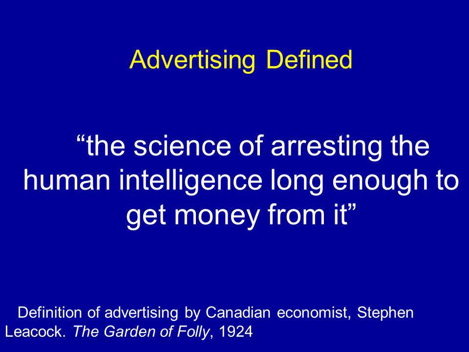 Advertising Defined the science of arresting the human intelligence long enough to get money from it Definition of advertising by Canadian economist, Stephen Leacock.