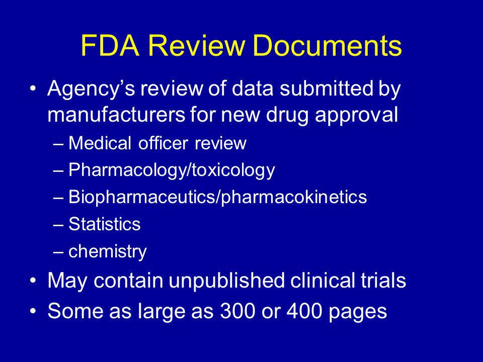 FDA Review Documents Agencys review of data submitted by manufacturers for new drug approval –Medical officer review –Pharmacology/toxicology –Biopharmaceutics/pharmacokinetics –Statistics –chemistry May contain unpublished clinical trials Some as large as 300 or 400 pages