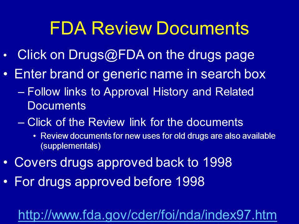 FDA Review Documents Click on Drugs@FDA on the drugs page Enter brand or generic name in search box –Follow links to Approval History and Related Documents –Click of the Review link for the documents Review documents for new uses for old drugs are also available (supplementals) Covers drugs approved back to 1998 For drugs approved before 1998 http://www.fda.gov/cder/foi/nda/index97.htm