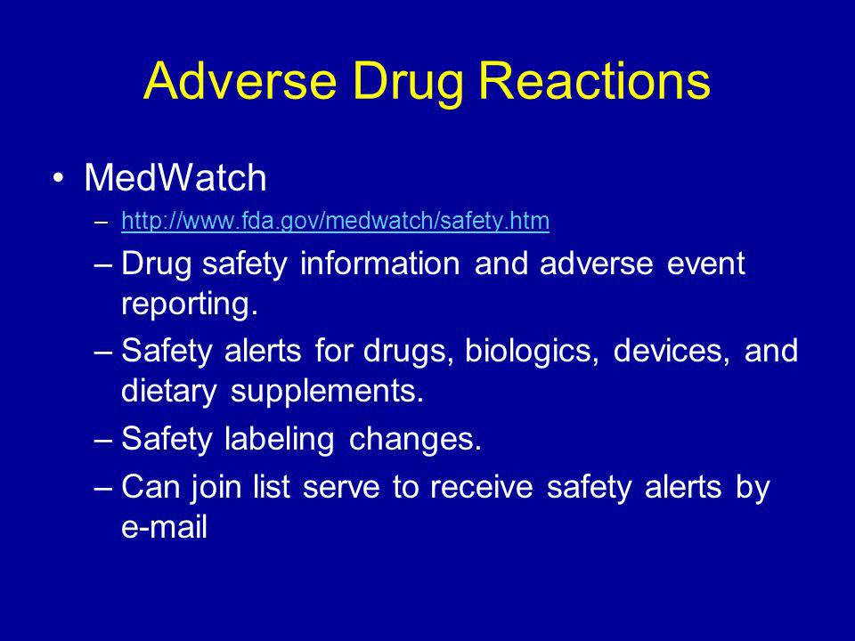 Adverse Drug Reactions MedWatch –http://www.fda.gov/medwatch/safety.htmhttp://www.fda.gov/medwatch/safety.htm –Drug safety information and adverse event reporting.