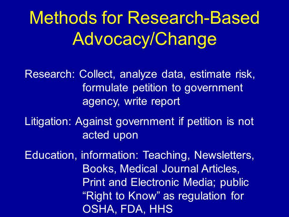 Methods for Research-Based Advocacy/Change Research: Collect, analyze data, estimate risk, formulate petition to government agency, write report Litigation: Against government if petition is not acted upon Education, information: Teaching, Newsletters, Books, Medical Journal Articles, Print and Electronic Media; public Right to Know as regulation for OSHA, FDA, HHS