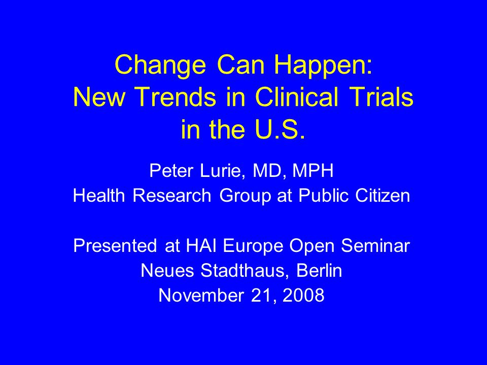 Change Can Happen: New Trends in Clinical Trials in the U.S. Peter Lurie, MD, MPH Health Research Group at Public Citizen Presented at HAI Europe Open