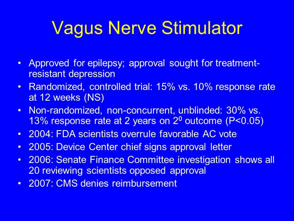 Vagus Nerve Stimulator Approved for epilepsy; approval sought for treatment- resistant depression Randomized, controlled trial: 15% vs. 10% response r