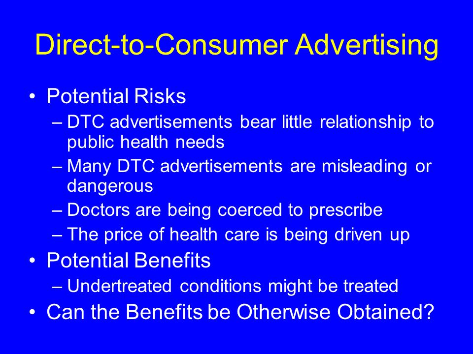 Direct-to-Consumer Advertising Potential Risks –DTC advertisements bear little relationship to public health needs –Many DTC advertisements are mislea