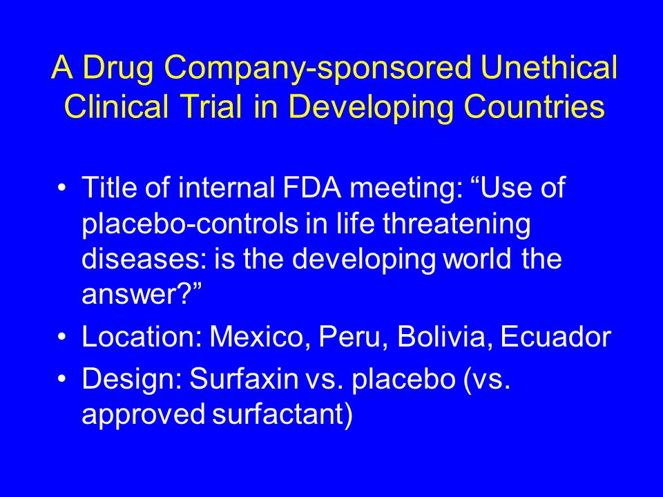 A Drug Company-sponsored Unethical Clinical Trial in Developing Countries Title of internal FDA meeting: Use of placebo-controls in life threatening d