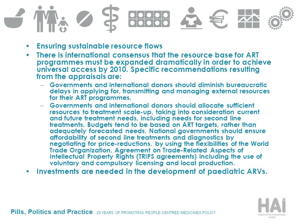 Pills, Politics and Practice 25 YEARS OF PROMOTING PEOPLE-CENTRED MEDICINES POLICY Ensuring sustainable resource flows There is international consensus that the resource base for ART programmes must be expanded dramatically in order to achieve universal access by 2010.