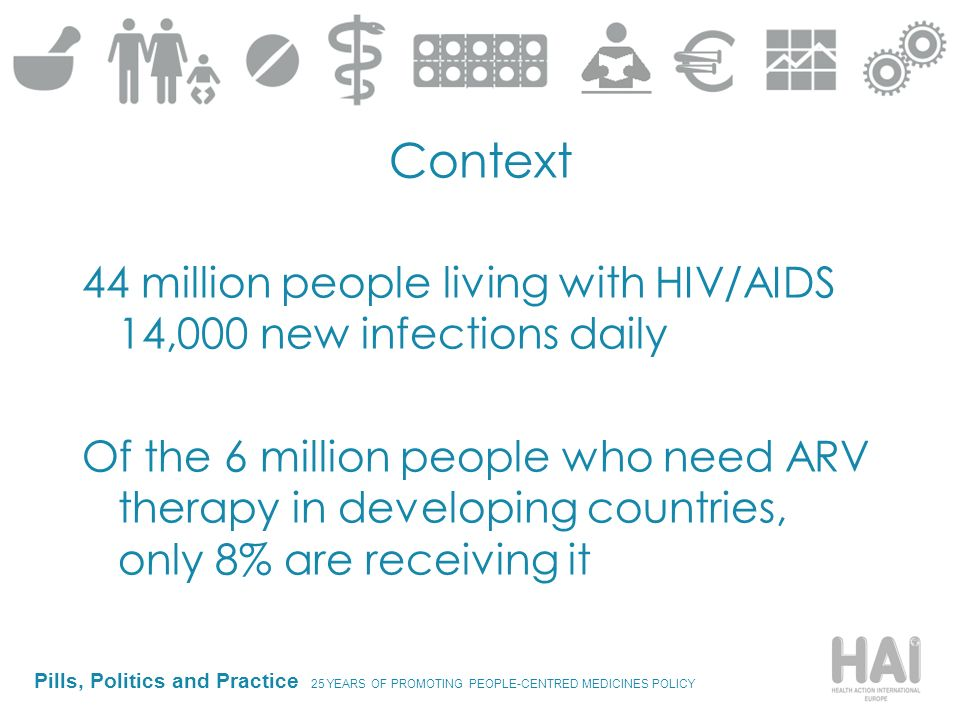 Pills, Politics and Practice 25 YEARS OF PROMOTING PEOPLE-CENTRED MEDICINES POLICY Context 44 million people living with HIV/AIDS 14,000 new infections daily Of the 6 million people who need ARV therapy in developing countries, only 8% are receiving it