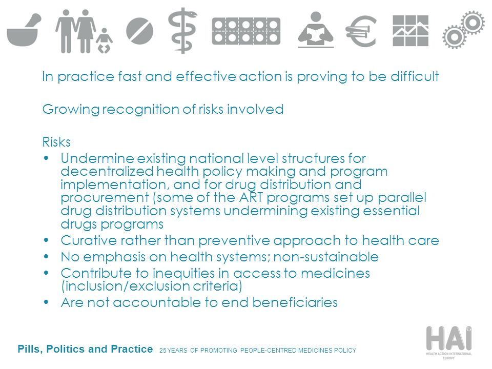 Pills, Politics and Practice 25 YEARS OF PROMOTING PEOPLE-CENTRED MEDICINES POLICY In practice fast and effective action is proving to be difficult Growing recognition of risks involved Risks Undermine existing national level structures for decentralized health policy making and program implementation, and for drug distribution and procurement (some of the ART programs set up parallel drug distribution systems undermining existing essential drugs programs Curative rather than preventive approach to health care No emphasis on health systems; non-sustainable Contribute to inequities in access to medicines (inclusion/exclusion criteria) Are not accountable to end beneficiaries