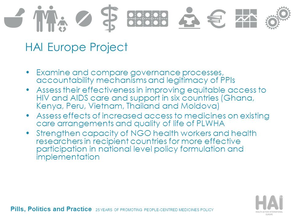 Pills, Politics and Practice 25 YEARS OF PROMOTING PEOPLE-CENTRED MEDICINES POLICY HAI Europe Project Examine and compare governance processes, accoun