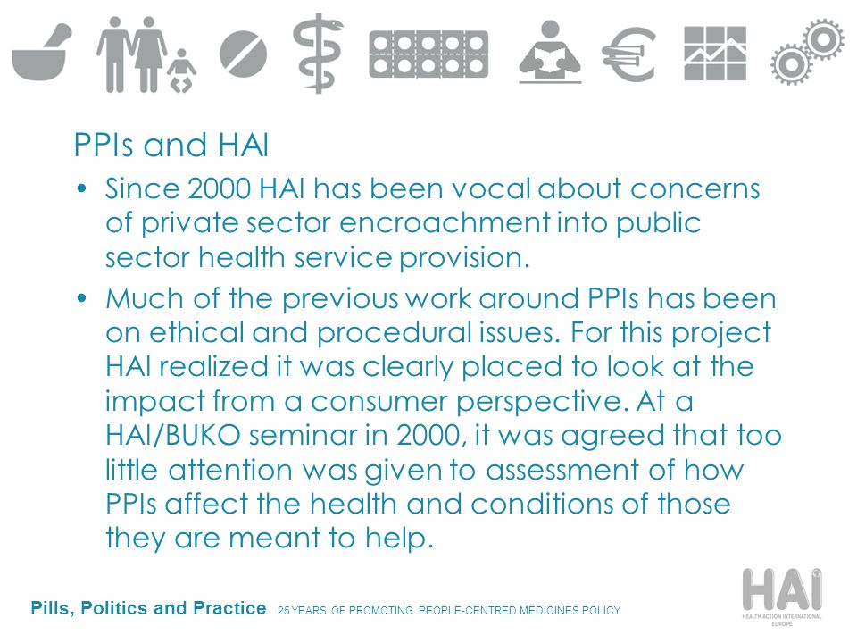 Pills, Politics and Practice 25 YEARS OF PROMOTING PEOPLE-CENTRED MEDICINES POLICY PPIs and HAI Since 2000 HAI has been vocal about concerns of privat