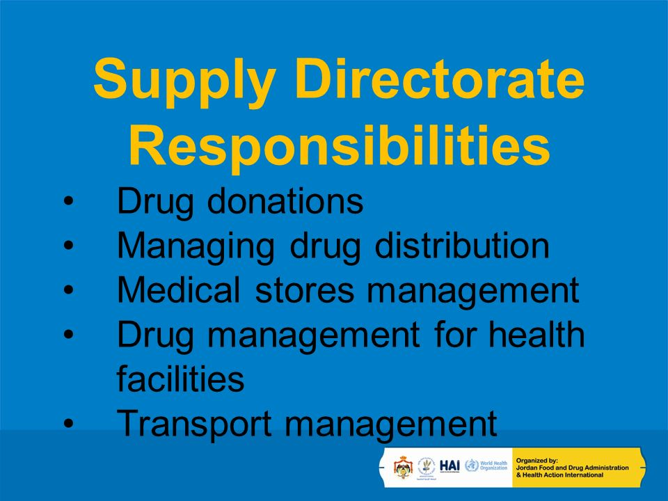 Supply Directorate Responsibilities Drug donations Managing drug distribution Medical stores management Drug management for health facilities Transport management