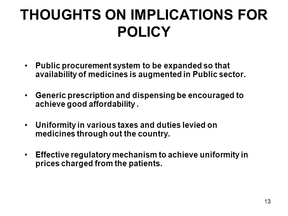 13 THOUGHTS ON IMPLICATIONS FOR POLICY Public procurement system to be expanded so that availability of medicines is augmented in Public sector. Gener