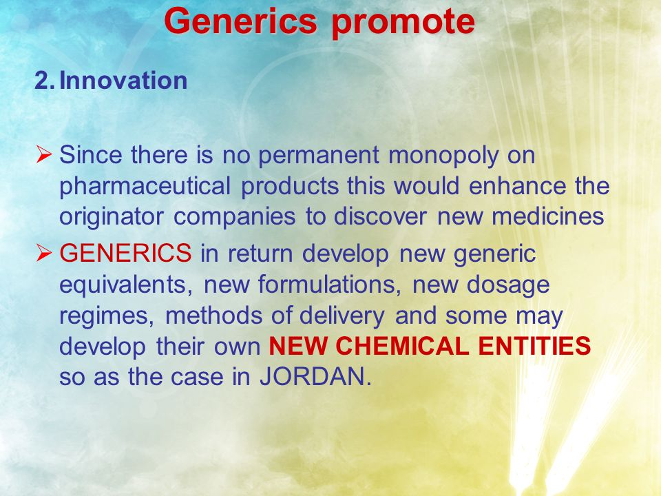 Generics promote 2.Innovation Since there is no permanent monopoly on pharmaceutical products this would enhance the originator companies to discover new medicines GENERICS in return develop new generic equivalents, new formulations, new dosage regimes, methods of delivery and some may develop their own NEW CHEMICAL ENTITIES so as the case in JORDAN.