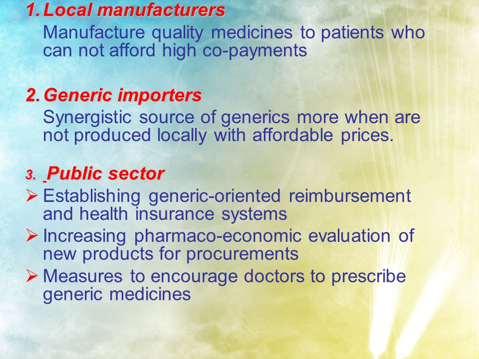 1.L ocal manufacturers Manufacture quality medicines to patients who can not afford high co-payments 2.G eneric importers Synergistic source of generics more when are not produced locally with affordable prices.