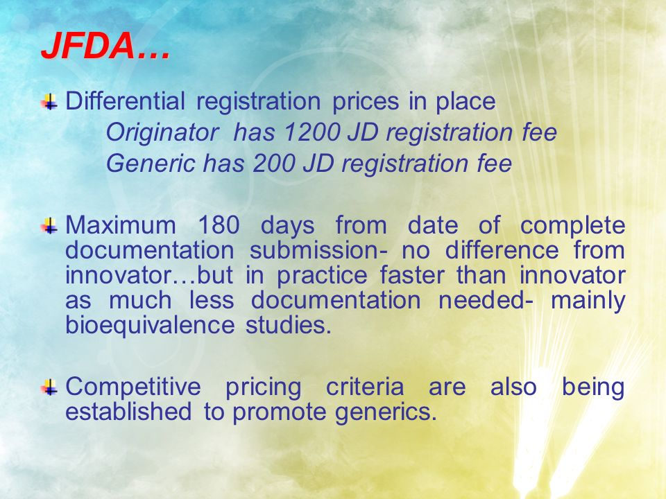 JFDA… Differential registration prices in place Originator has 1200 JD registration fee Generic has 200 JD registration fee Maximum 180 days from date of complete documentation submission- no difference from innovator…but in practice faster than innovator as much less documentation needed- mainly bioequivalence studies.