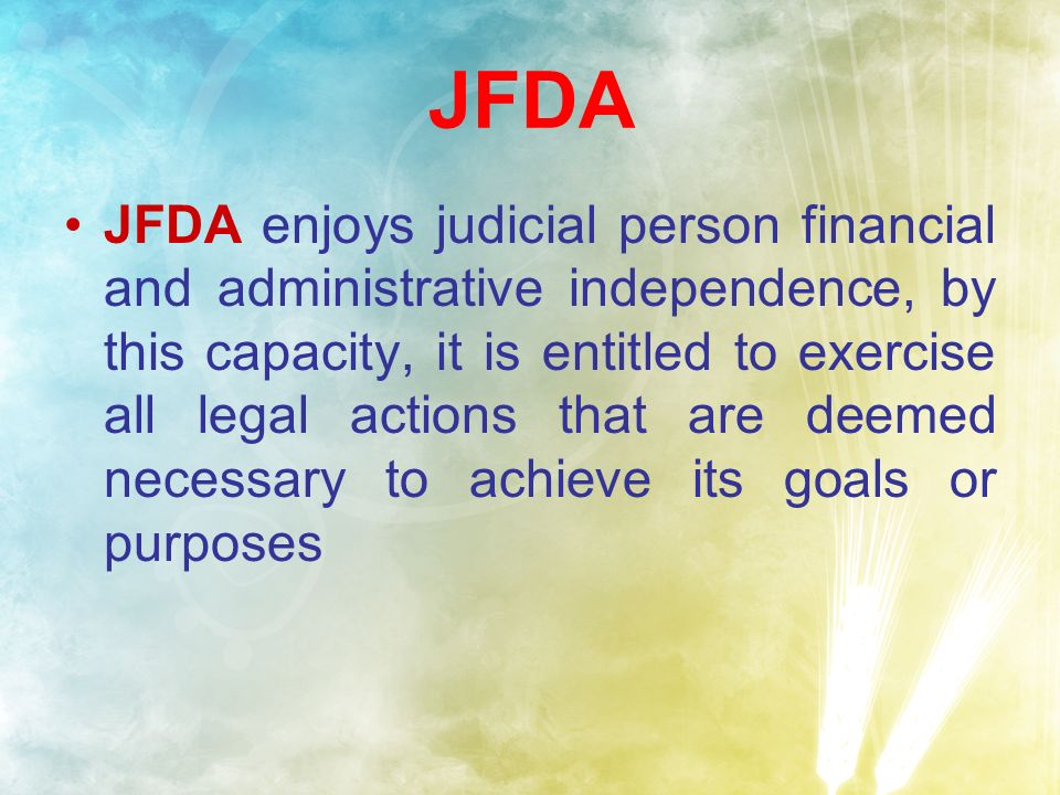 JFDA JFDA enjoys judicial person financial and administrative independence, by this capacity, it is entitled to exercise all legal actions that are deemed necessary to achieve its goals or purposes