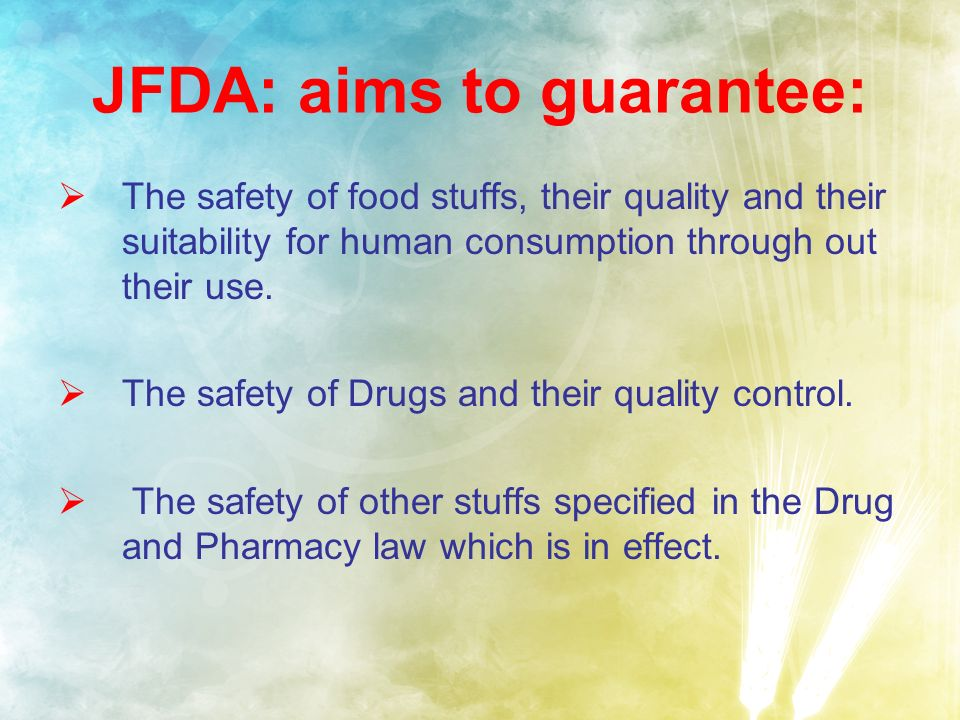 JFDA: aims to guarantee: The safety of food stuffs, their quality and their suitability for human consumption through out their use.