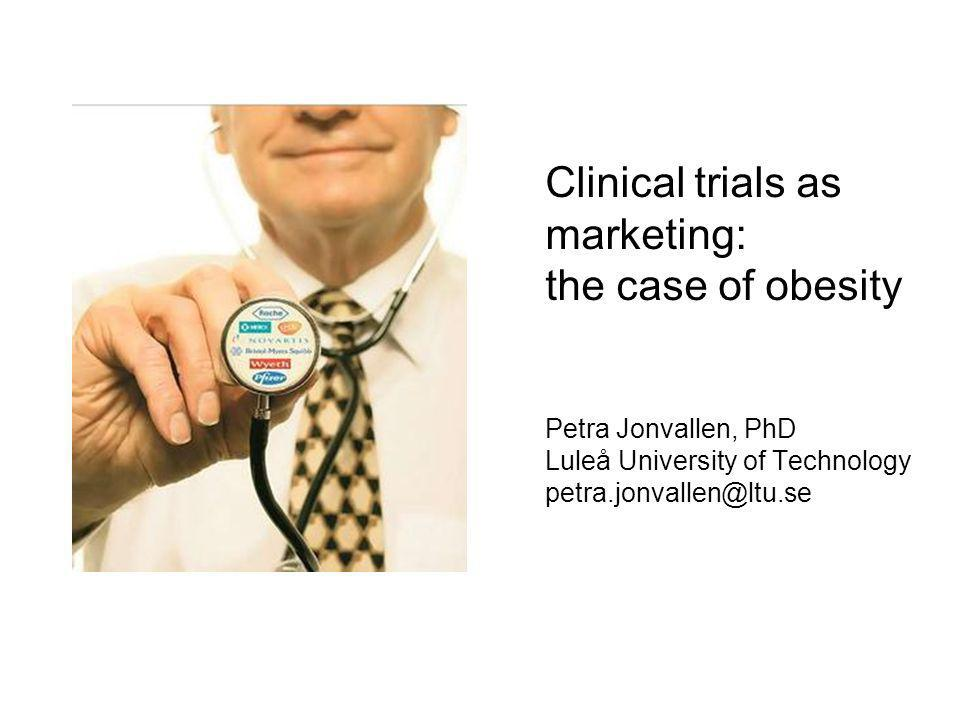 Clinical trials as marketing: the case of obesity Petra Jonvallen, PhD Luleå University of Technology petra.jonvallen@ltu.se