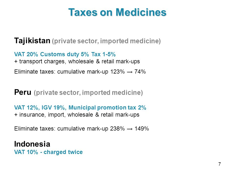 7 Taxes on Medicines Tajikistan (private sector, imported medicine) VAT 20% Customs duty 5% Tax 1-5% + transport charges, wholesale & retail mark-ups
